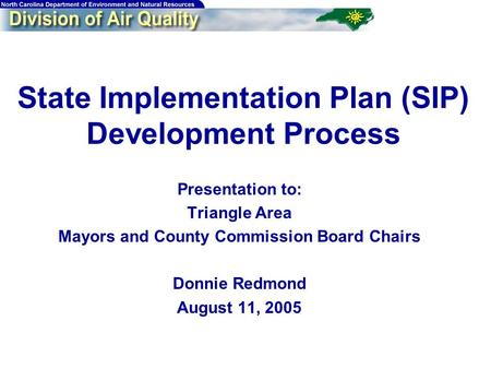 State Implementation Plan (SIP) Development Process Presentation to: Triangle Area Mayors and County Commission Board Chairs Donnie Redmond August 11,