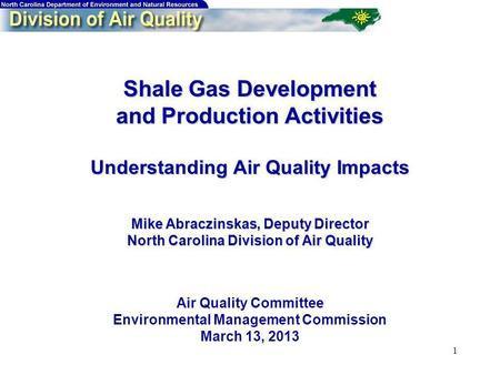 1 Shale Gas Development and Production Activities Understanding Air Quality Impacts Mike Abraczinskas, Deputy Director North Carolina Division of Air Quality.
