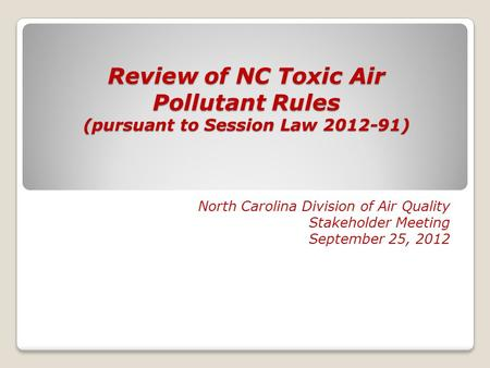 Review of NC Toxic Air Pollutant Rules (pursuant to Session Law 2012-91) North Carolina Division of Air Quality Stakeholder Meeting September 25, 2012.