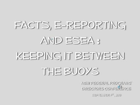 FACTS, e-Reporting and ESEA : Keeping it between the buoys FACTS, e-Reporting and ESEA : Keeping it between the buoys NEW Federal Programs directors conference.