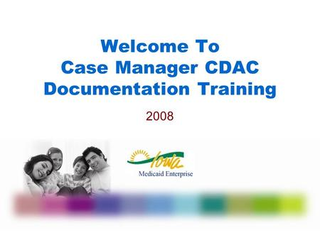 Welcome To Case Manager CDAC Documentation Training 2008.