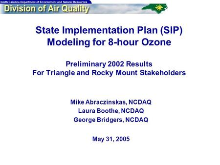 1 State Implementation Plan (SIP) Modeling for 8-hour Ozone Preliminary 2002 Results For Triangle and Rocky Mount Stakeholders Mike Abraczinskas, NCDAQ.