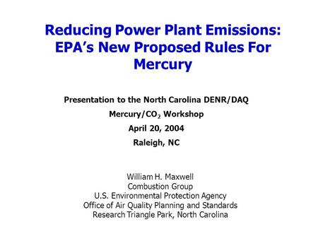 Reducing Power Plant Emissions: EPAs New Proposed Rules For Mercury William H. Maxwell Combustion Group U.S. Environmental Protection Agency Office of.