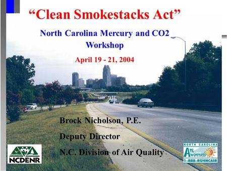 Clean Smokestacks Act North Carolina Mercury and CO2 Workshop April 19 - 21, 2004 Brock Nicholson, P.E. Deputy Director N.C. Division of Air Quality.
