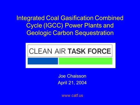 Integrated Coal Gasification Combined Cycle (IGCC) Power Plants and Geologic Carbon Sequestration Joe Chaisson April 21, 2004 www.catf.us.