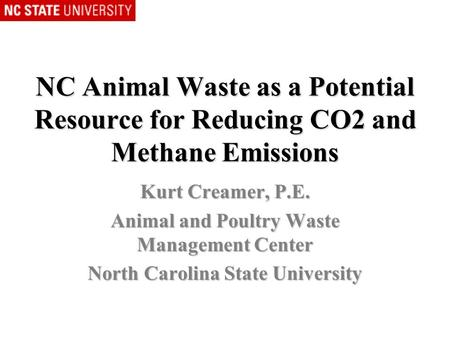 NC Animal Waste as a Potential Resource for Reducing CO2 and Methane Emissions Kurt Creamer, P.E. Animal and Poultry Waste Management Center North Carolina.