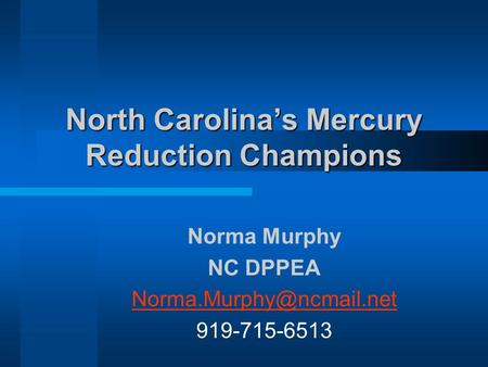 North Carolinas Mercury Reduction Champions Norma Murphy NC DPPEA 919-715-6513.