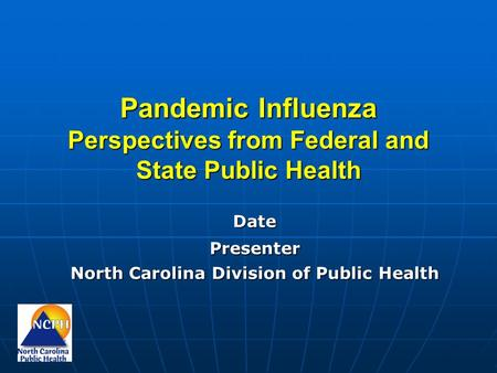 Pandemic Influenza Perspectives from Federal and State Public Health DatePresenter North Carolina Division of Public Health.
