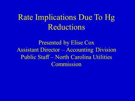 Rate Implications Due To Hg Reductions Presented by Elise Cox Assistant Director – Accounting Division Public Staff – North Carolina Utilities Commission.