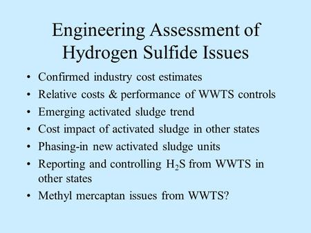 Engineering Assessment of Hydrogen Sulfide Issues Confirmed industry cost estimates Relative costs & performance of WWTS controls Emerging activated sludge.