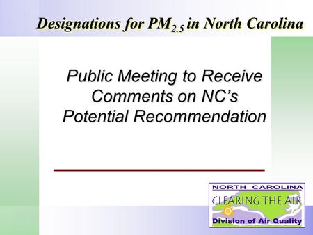 Public Meeting to Receive Comments on NCs Potential Recommendation Designations for PM 2.5 in North Carolina.