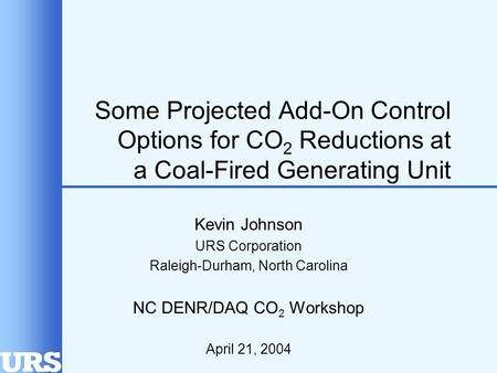 Some Projected Add-On Control Options for CO 2 Reductions at a Coal-Fired Generating Unit Kevin Johnson URS Corporation Raleigh-Durham, North Carolina.