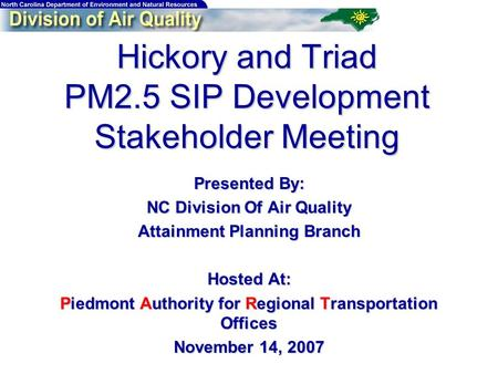 Hickory and Triad PM2.5 SIP Development Stakeholder Meeting Presented By: NC Division Of Air <strong>Quality</strong> Attainment Planning Branch Hosted At: Piedmont Authority.