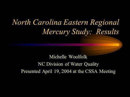 North Carolina Eastern Regional Mercury Study: Results Michelle Woolfolk NC Division of Water Quality Presented April 19, 2004 at the CSSA Meeting.