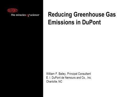 William F. Bailey, Principal Consultant E. I. DuPont de Nemours and Co., Inc. Charlotte, NC Reducing Greenhouse Gas Emissions in DuPont.
