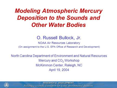 Modeling Atmospheric Mercury Deposition to the Sounds and Other Water Bodies O. Russell Bullock, Jr. NOAA Air Resources Laboratory (On assignment to the.