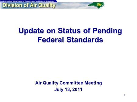 1 Update on Status of Pending Federal Standards Update on Status of Pending Federal Standards Air Quality Committee Meeting July 13, 2011.