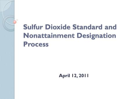 Sulfur Dioxide Standard and Nonattainment Designation Process April 12, 2011.