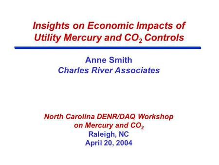 Insights on Economic Impacts of Utility Mercury and CO 2 Controls Anne Smith Charles River Associates North Carolina DENR/DAQ Workshop on Mercury and CO.