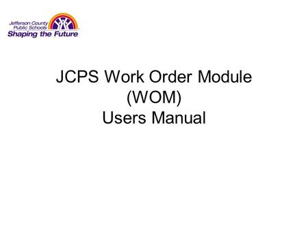 JCPS Work Order Module (WOM) Users Manual. Logging Into WOM Enter the JCPS webpage (www.jefferson.k12.ky.us) from any networked computerwww.jefferson.k12.ky.us.