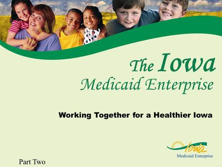 1 The Iowa Working Together for a Healthier Iowa Medicaid Enterprise Part Two.