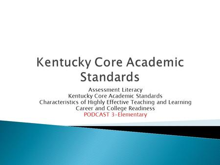 Assessment Literacy Kentucky Core Academic Standards Characteristics of Highly Effective Teaching and Learning Career and College Readiness PODCAST 3-Elementary.