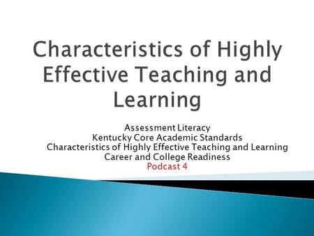 Assessment Literacy Kentucky Core Academic Standards Characteristics of Highly Effective Teaching and Learning Career and College Readiness Podcast 4.