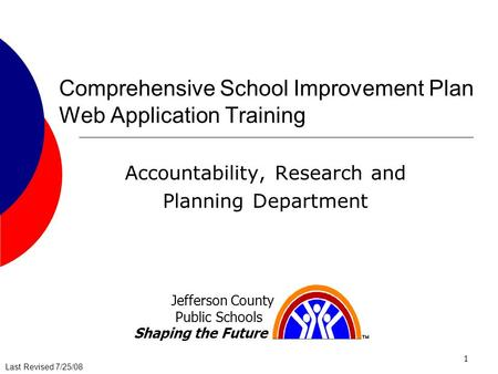 Last Revised 7/25/08 1 Comprehensive School Improvement Plan Web Application Training Accountability, Research and Planning Department Jefferson County.