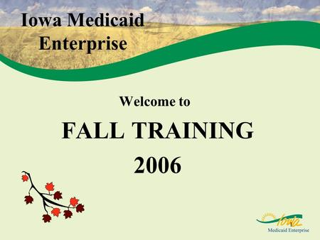 1 Iowa Medicaid Enterprise Welcome to FALL TRAINING 2006.