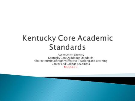 Assessment Literacy Kentucky Core Academic Standards Characteristics of Highly Effective Teaching and Learning Career and College Readiness MODULE 3.