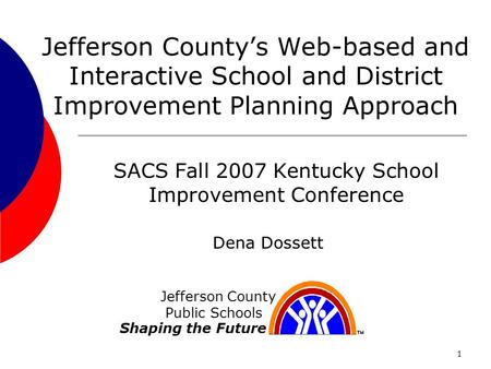 1 Jefferson Countys Web-based and Interactive School and District Improvement Planning Approach SACS Fall 2007 Kentucky School Improvement Conference Jefferson.