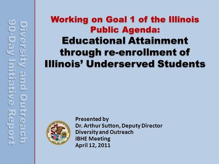 Working on Goal 1 of the Illinois Public Agenda: Educational Attainment through re-enrollment of Illinois Underserved Students Presented by Dr. Arthur.