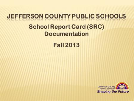 School Report Card (SRC) Documentation Fall 2013.