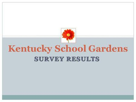 SURVEY RESULTS Kentucky School Gardens. CO SPONSERS OF THE SCHOOL GARDENS SURVEY Brightside www.louisvilleky.gov/Brightside/ JCPS Center for Environmental.