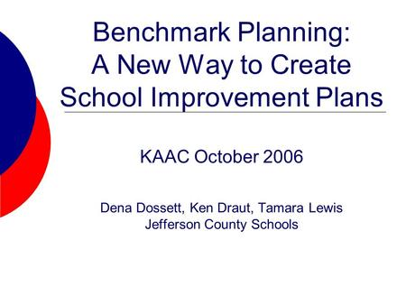 Benchmark Planning: A New Way to Create School Improvement Plans KAAC October 2006 Dena Dossett, Ken Draut, Tamara Lewis Jefferson County Schools.