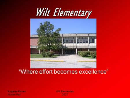 Angelea Rickert Hunter Hall Wilt Elementary 2007 Wilt Elementary Where effort becomes excellence.