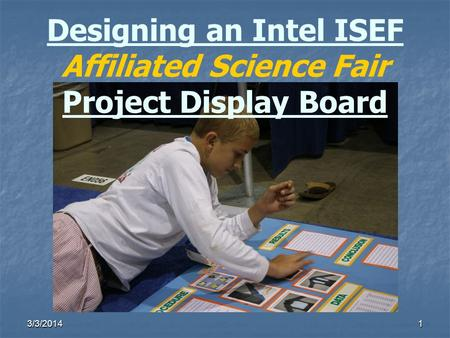 3/3/20141 Designing an Intel ISEF Affiliated Science Fair Project Display Board.