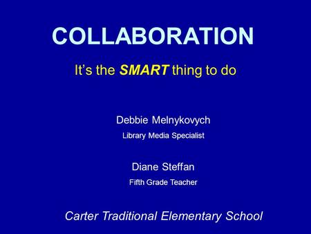 COLLABORATION Its the SMART thing to do Debbie Melnykovych Library Media Specialist Diane Steffan Fifth Grade Teacher Carter Traditional Elementary School.