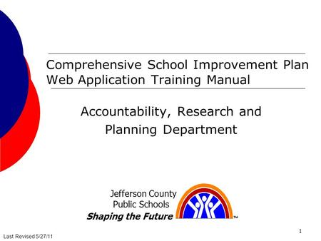 Last Revised 5/27/11Last Revised 7/25/08 1 Comprehensive School Improvement Plan Web Application Training Manual Accountability, Research and Planning.