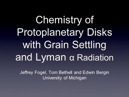 Chemistry of Protoplanetary Disks with Grain Settling and Lyman α Radiation Jeffrey Fogel, Tom Bethell and Edwin Bergin University of Michigan.