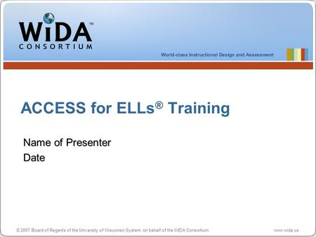 © 2007 Board of Regents of the University of Wisconsin System, on behalf of the WIDA Consortium www.wida.us ACCESS for ELLs ® Training Name of Presenter.