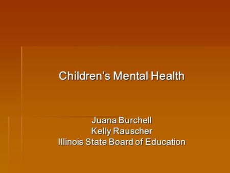 Childrens Mental Health Juana Burchell Kelly Rauscher Illinois State Board of Education.