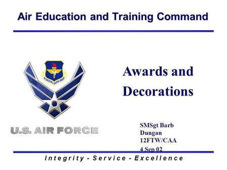 Air Education and Training Command I n t e g r i t y - S e r v i c e - E x c e l l e n c e Awards and Decorations SMSgt Barb Dungan 12FTW/CAA 4 Sep 02.