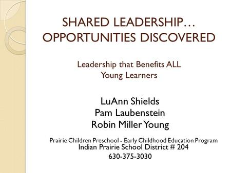 SHARED LEADERSHIP… OPPORTUNITIES DISCOVERED Leadership that Benefits ALL Young Learners LuAnn Shields Pam Laubenstein Robin Miller Young Prairie Children.