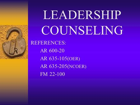 LEADERSHIP COUNSELING REFERENCES: AR 600-20 AR 635-105( OER) AR 635-205( NCOER) FM 22-100.