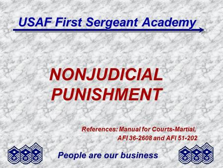 People are our business NONJUDICIAL PUNISHMENT References: Manual for Courts-Martial, AFI 36-2608 and AFI 51-202 USAF First Sergeant Academy.