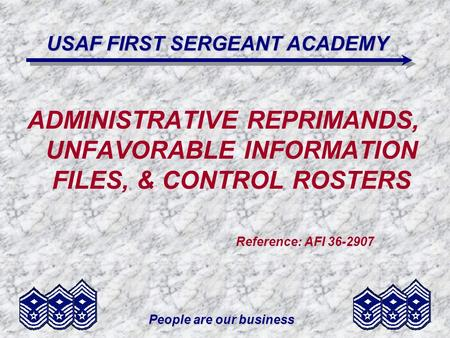 People are our business USAF FIRST SERGEANT ACADEMY ADMINISTRATIVE REPRIMANDS, UNFAVORABLE INFORMATION FILES, & CONTROL ROSTERS Reference: AFI 36-2907.