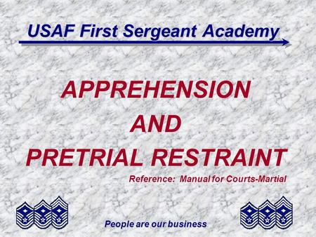 People are our business USAF First Sergeant Academy APPREHENSION AND PRETRIAL RESTRAINT Reference: Manual for Courts-Martial.