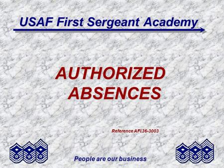 People are our business USAF First Sergeant Academy AUTHORIZED ABSENCES Reference AFI 36-3003 Reference AFI 36-3003.