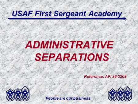 People are our business USAF First Sergeant Academy ADMINISTRATIVE SEPARATIONS Reference: AFI 36-3208.